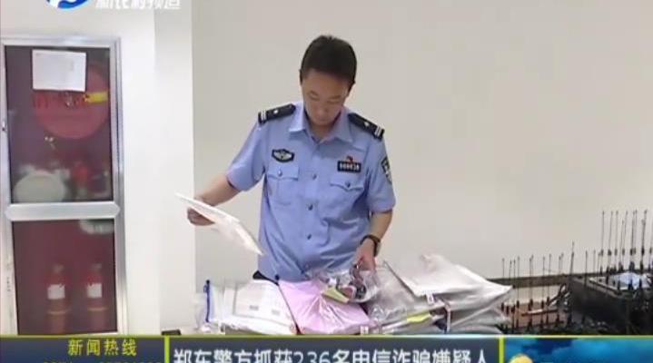 郑东警方抓获236名电信诈骗嫌疑人