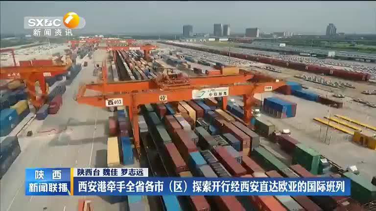 西安港牵手全省各市(区)探索开行经西安直达欧亚的国际班列