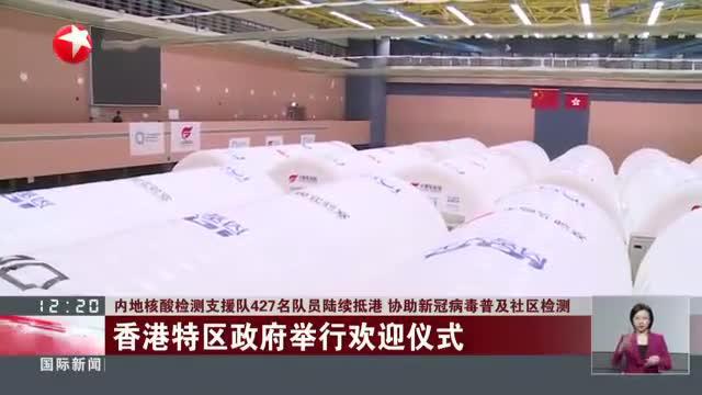 内地核酸检测支援队427名队员陆续抵港  协助新冠病毒普及社区检测:香港特区政府举行欢迎仪式