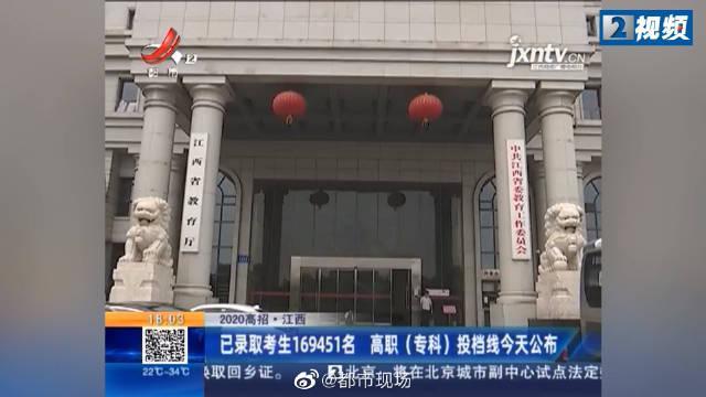 江西已录取考生169451名 高职(专科)投档线5日公布