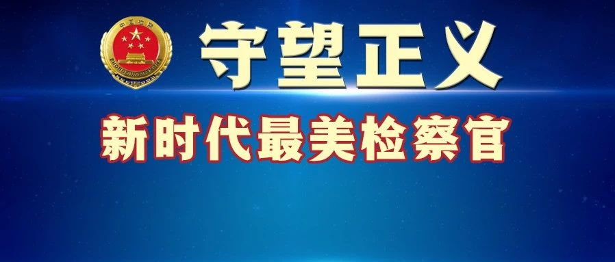 """""""守望正义——新时代最美检察官""""候选人展播(二)白静、苏凤琴、李明、施净岚"""
