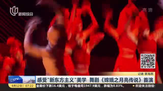 """感受""""新东方主义""""美学  舞剧《嫦娥之月亮传说》首演"""