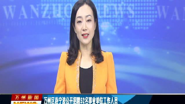 万州区赴宁波公开招聘52名事业单位工作人员