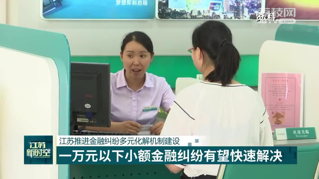 江苏推进金融纠纷多元化解机制建设 一万元以下小额金融纠纷有望快速解决