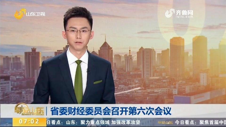 山东:省委财经委员会召开第六次会议