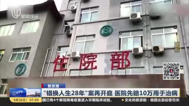 """新京报:""""错换人生28年""""案再开庭  医院先赔10万用于治病"""