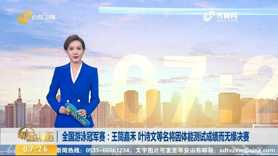 全国游泳冠军赛:王简嘉禾、叶诗文等名将因体能测试成绩无缘决赛