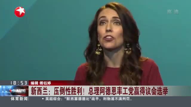 新西兰:压倒性胜利!  总理阿德恩率工党赢得议会选举