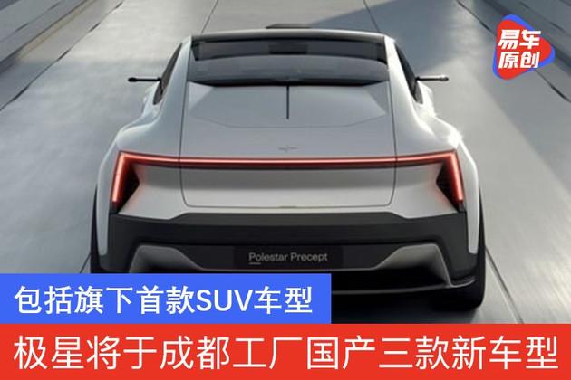 极星将于成都工厂国产三款新车型 包括旗下首款SUV车型