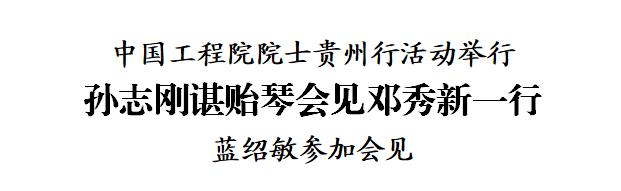 中国工程院院士贵州行活动举行 孙志刚谌贻琴会见邓秀新一行 蓝绍敏参加会见