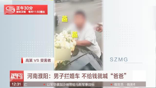 河南濮阳:男子拦婚车要钱 不给就跪地喊爸爸