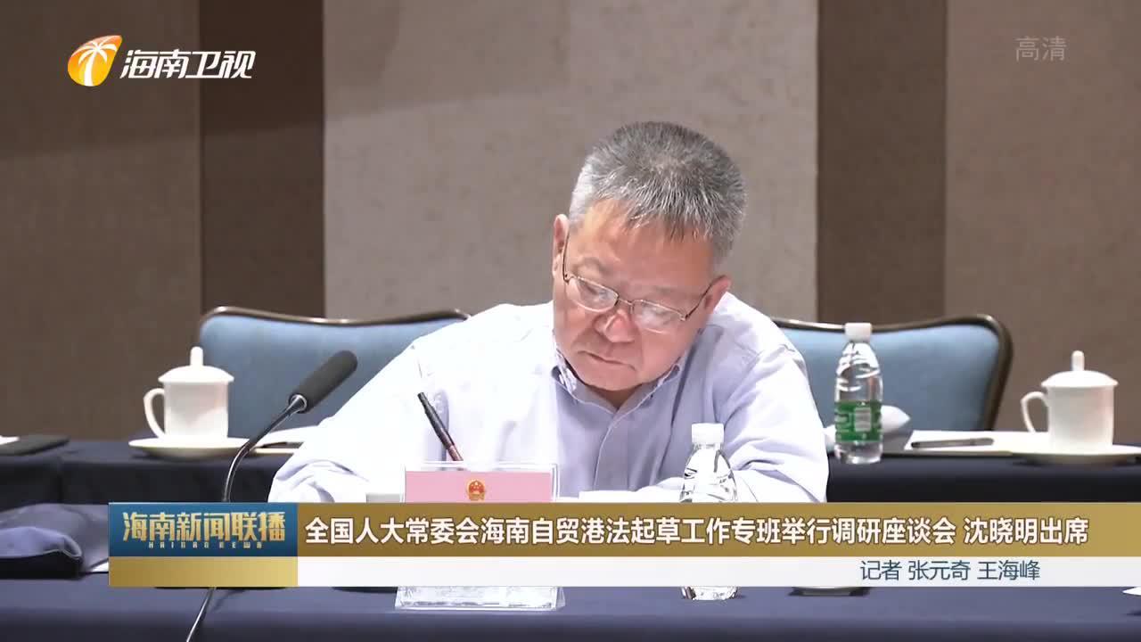全国人大常委会海南自贸港法起草工作专班举行调研座谈会 沈晓明出席