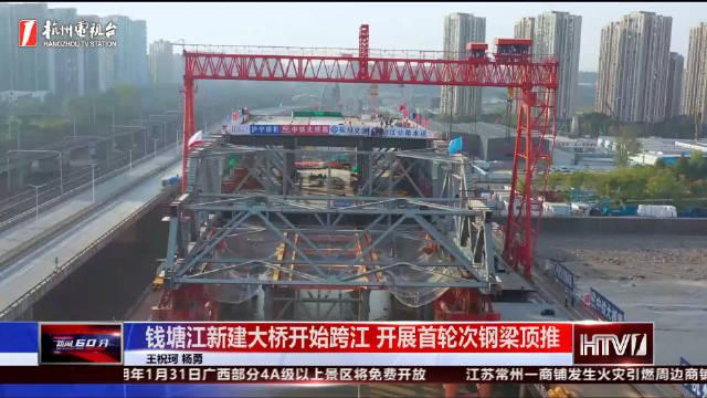 杭州钱塘江新建大桥开始跨江 开展首轮次钢梁顶推