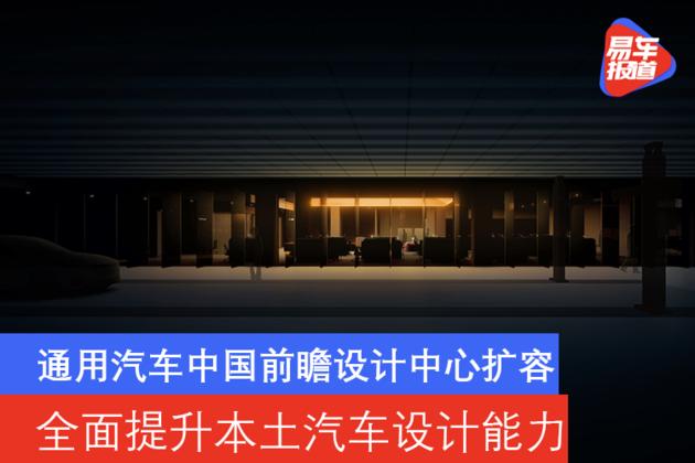 通用汽车中国前瞻设计中心扩容 全面提升本土汽车设计能力
