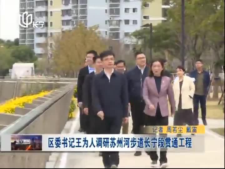 区委书记王为人调研苏州河步道长宁段贯通工程