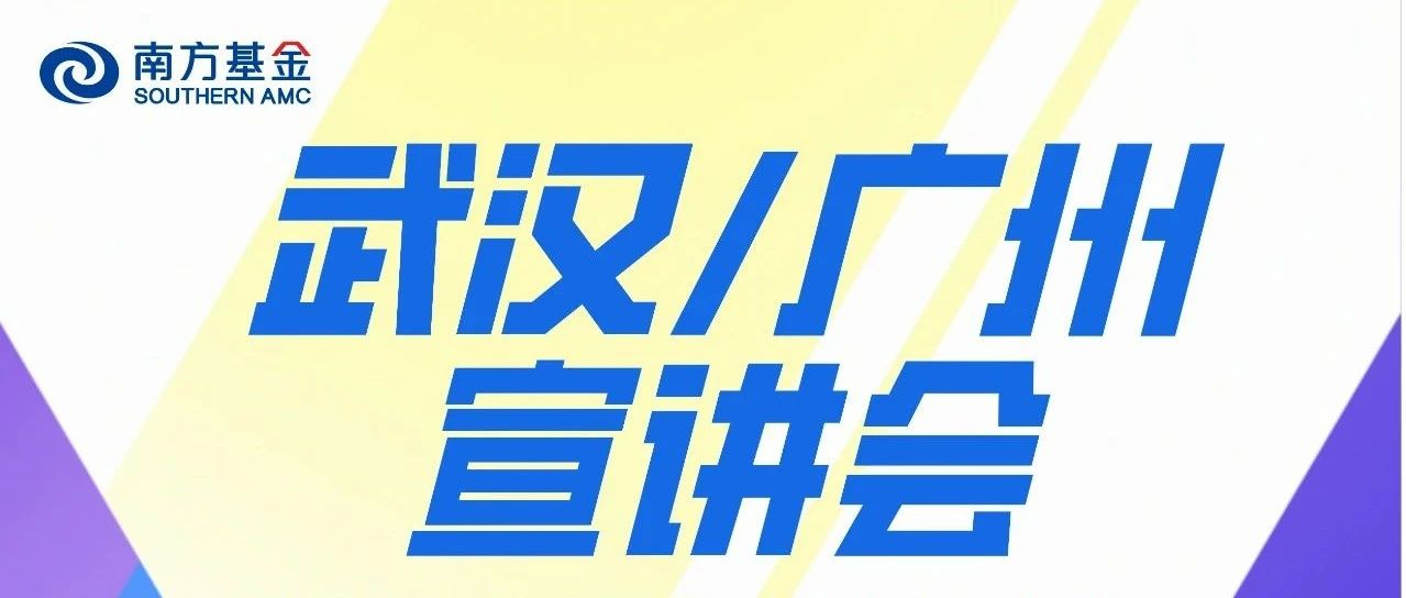 都在今日!南方基金武汉、广州两地宣讲会同步开启
