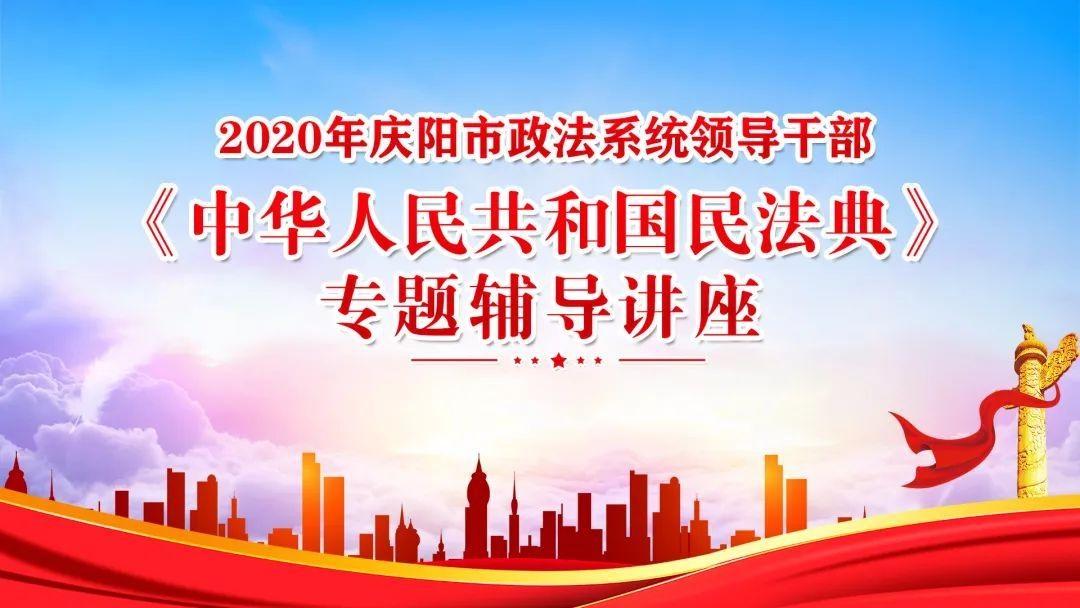 直播:2020年庆阳市政法系统领导干部《中华人民共和国民法典》专题辅导讲座