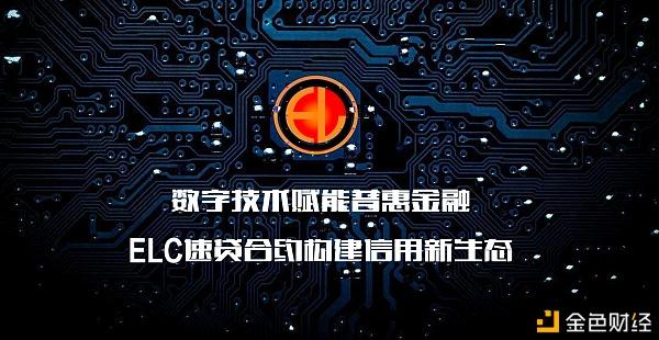 数字技术赋能普惠金融 ELC速贷合约构建信用新生态 金色财经