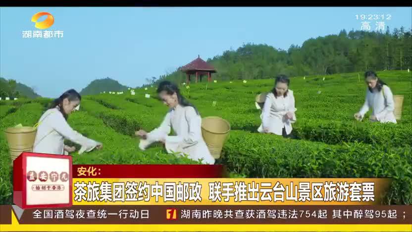 安化:茶旅集团签约中国邮政 联手推出云台山景区旅游套票