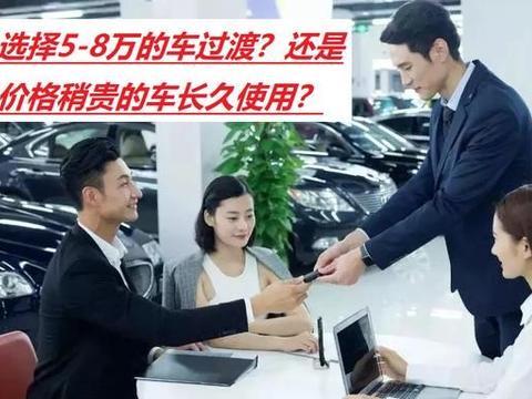 人生第一辆车,选择5-8万的车过渡?还是价格稍贵的车长久使用?
