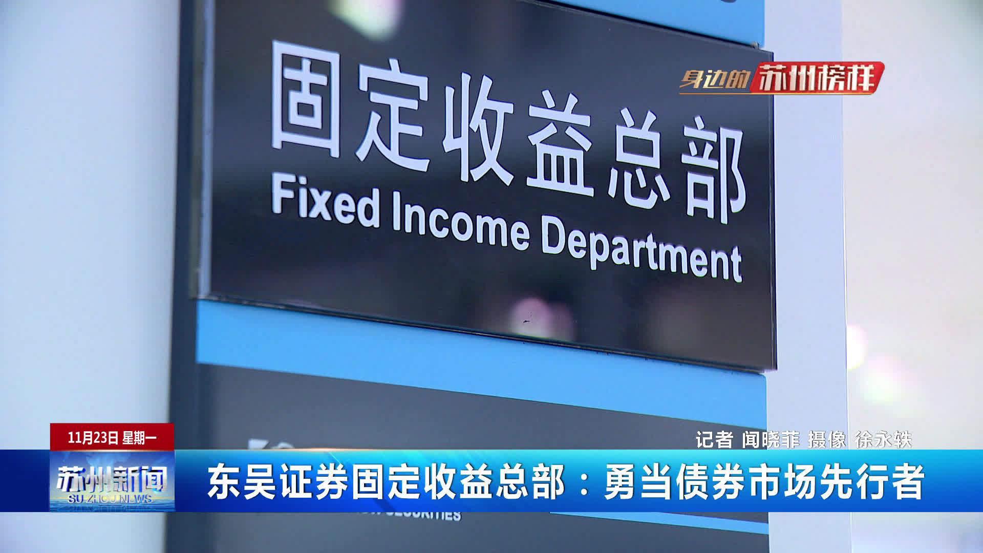 东吴证券固定收益总部:勇当债券市场先行者