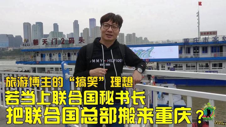 若当上联合国秘书长,要把联合国总部搬来重庆!这旅游博主太搞笑