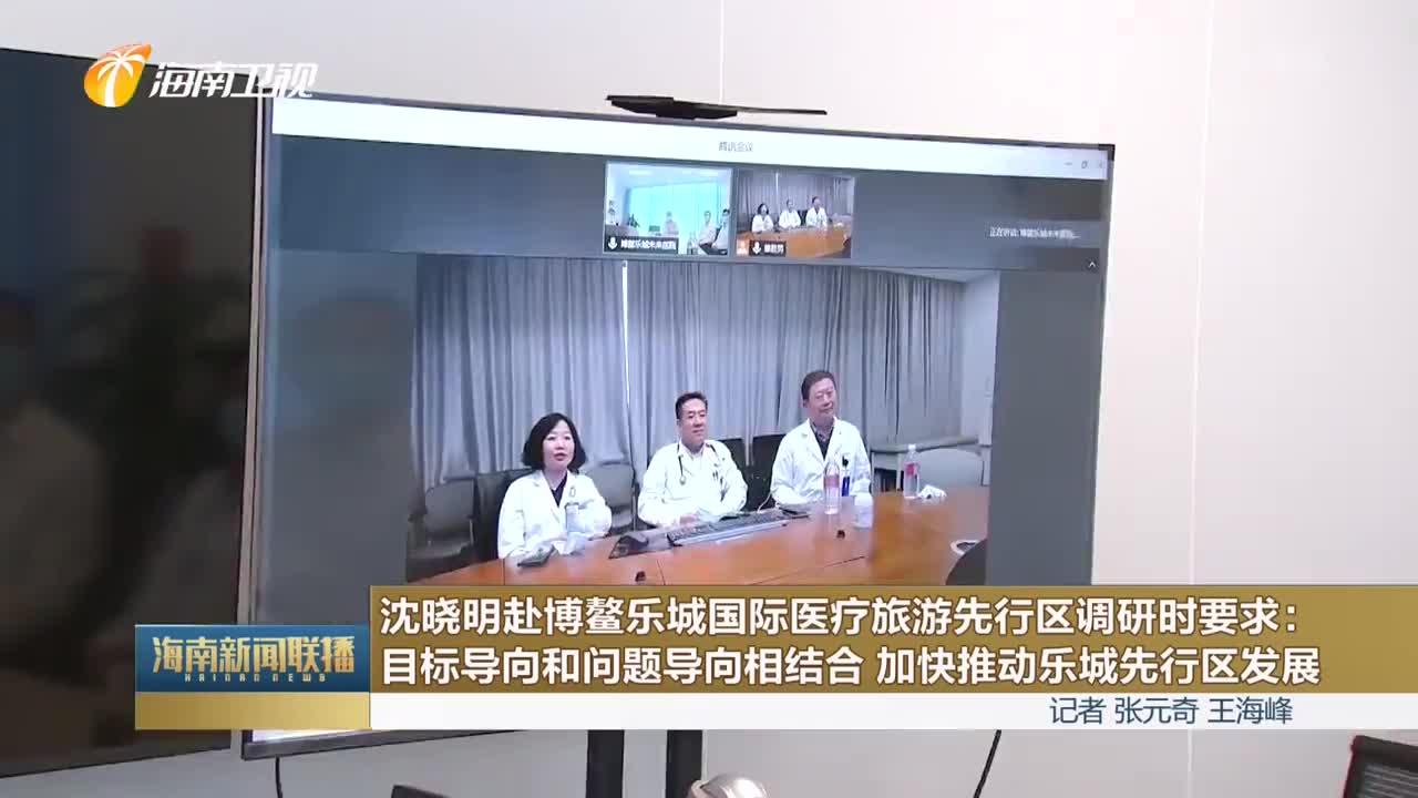 沈晓明赴博鳌乐城国际医疗旅游先行区调研时要求:目标导向和问题导向相结合 加快推动乐城先行区发展