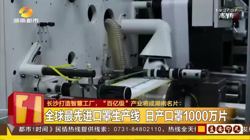"""长沙打造智慧工厂,""""百亿级""""产业将成湖南名片:全球最先进口罩生产线 日产口罩1000万片"""