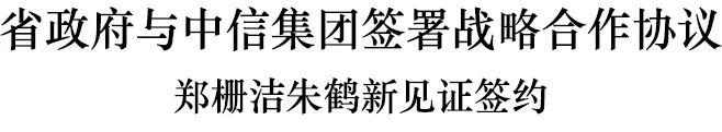 浙江省政府与中信集团签署战略合作协议 郑栅洁朱鹤新见证签约图片