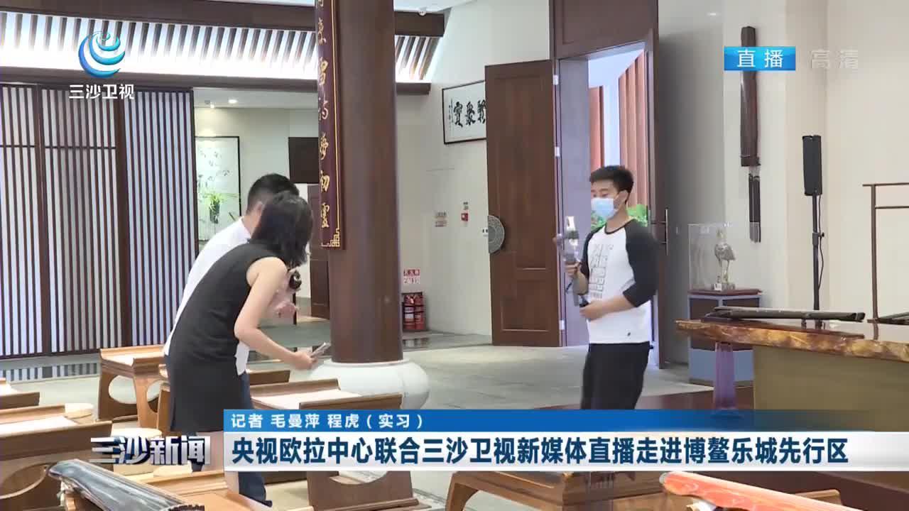 央视欧拉中心联合三沙卫视新媒体直播走进博鳌乐城先行区