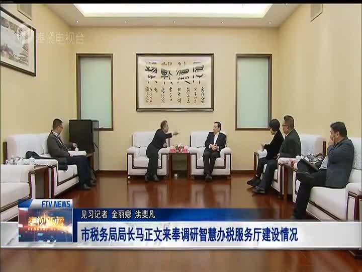 市税务局局长马正文来奉调研智慧办税服务厅建设情况