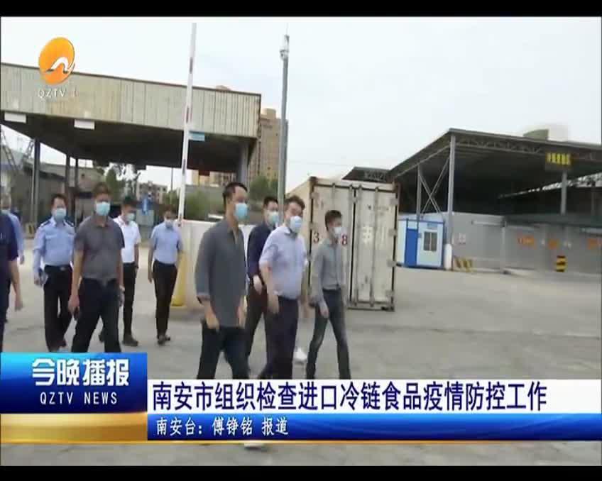 南安市组织检查进口冷链食品疫情防控工作