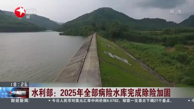 水利部:2025年全部病险水库完成除险加固