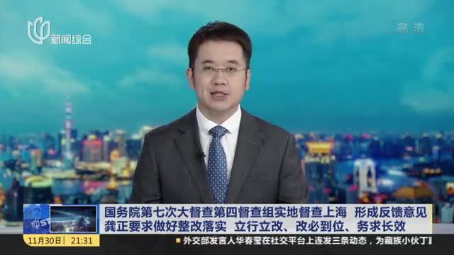 国务院第七次大督查第四督查组实地督查上海 形成反馈意见  龚正要求做好整改落实 立行立改、改必到位、务求长效