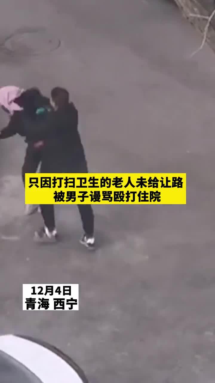 4日青海西宁,只因打扫卫生的老人未给让路,被男子谩骂殴打住院
