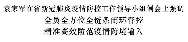 袁家军:全员全方位全链条闭环管控 精准高效防范疫情跨境输入图片