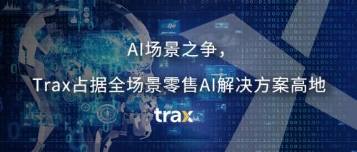 AI场景之争,Trax占据全场景零售AI解决方案高地