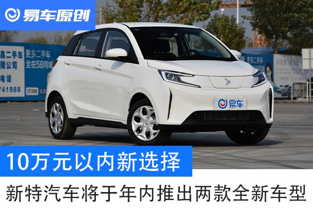 10万元以内的新选择 新特汽车将于年内推出两款全新车型