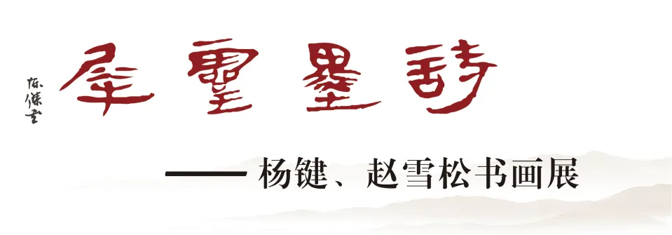 诗墨灵犀——杨键、赵雪松书画展9月26日在时杰美术馆开幕