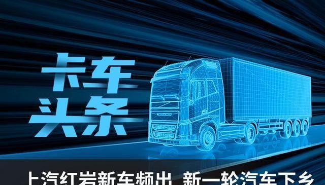 卡车头条:上汽红岩新能源车型发布 新一轮汽车下乡
