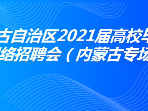 内蒙古自治区2021届高校毕业生网络招聘会(内蒙古专场)公告