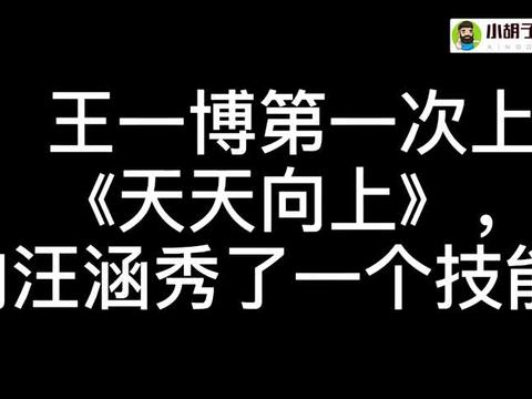 综艺:王一博五年前第一次上天天向上展示了一个技能,被汪涵看中