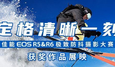 定格清晰一刻 佳能EOS R5&R6极致防抖摄影大赛获奖作品展映