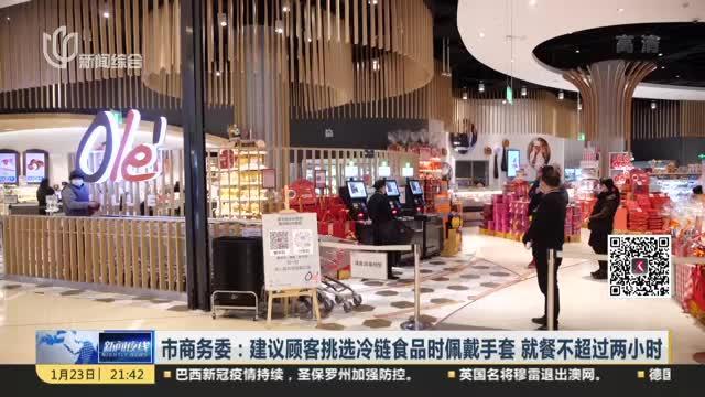 市商务委:建议顾客挑选冷链食品时佩戴手套  就餐不超过两小时