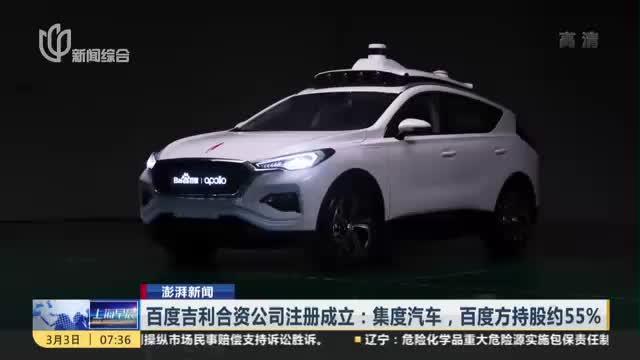 澎湃新闻:百度吉利合资公司注册成立——集度汽车,百度方持股约55%