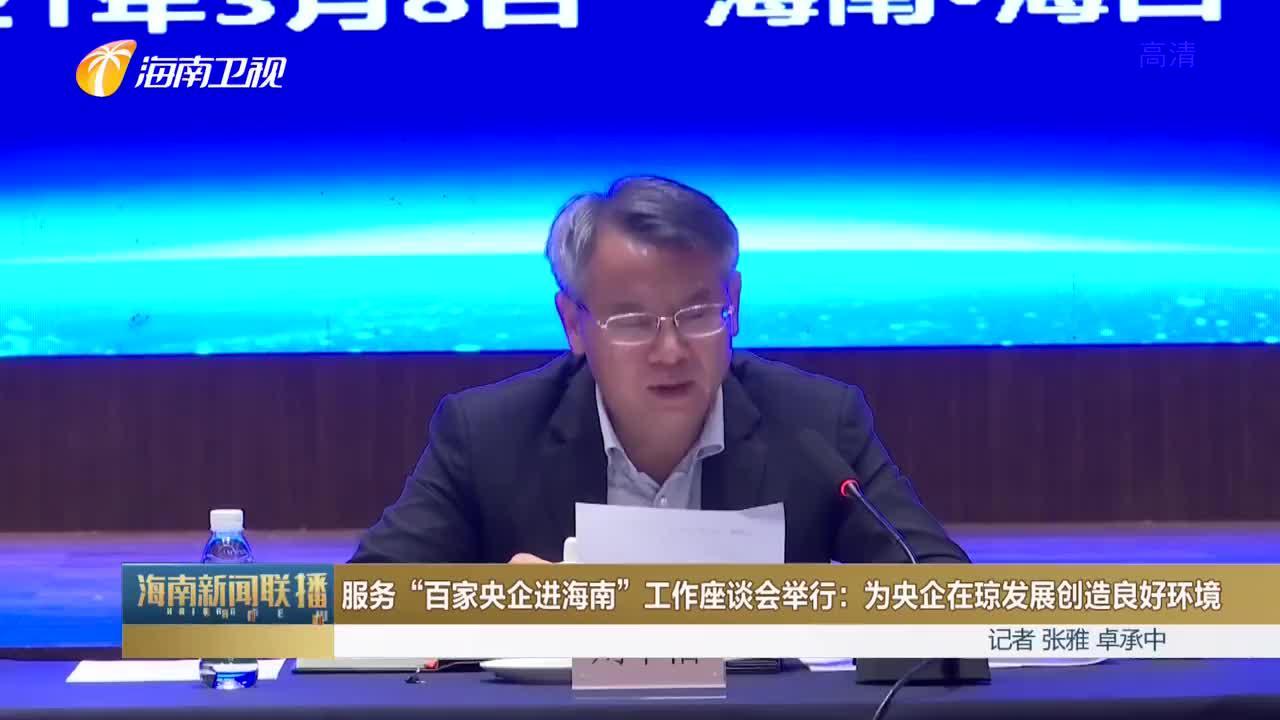 """服务""""百家央企进海南""""工作座谈会举行:为央企在琼发展创造良好环境"""