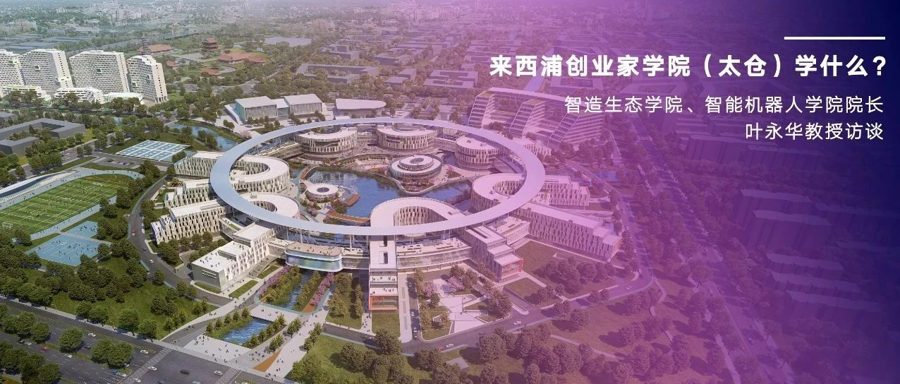 智造生态学院、智能机器人学院院长叶永华教授:来西浦创业家学院(太仓)学什么?