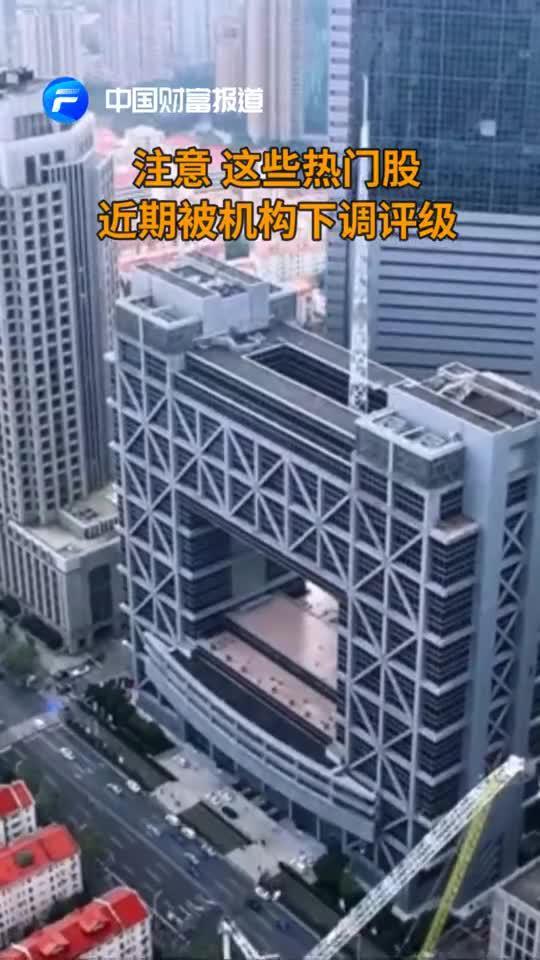 中国财富报道|注意!这些热门股近期被机构下调评级
