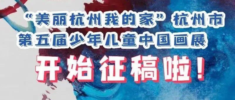 """""""美丽杭州我的家""""——杭州市第五届少年儿童中国画展开始征稿啦!"""