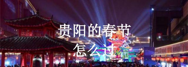 贵阳的春节怎么过,可以在这三个地方度过